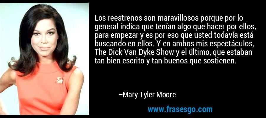 Los reestrenos son maravillosos porque por lo general indica que tenían algo que hacer por ellos, para empezar y es por eso que usted todavía está buscando en ellos. Y en ambos mis espectáculos, The Dick Van Dyke Show y el último, que estaban tan bien escrito y tan buenos que sostienen. – Mary Tyler Moore