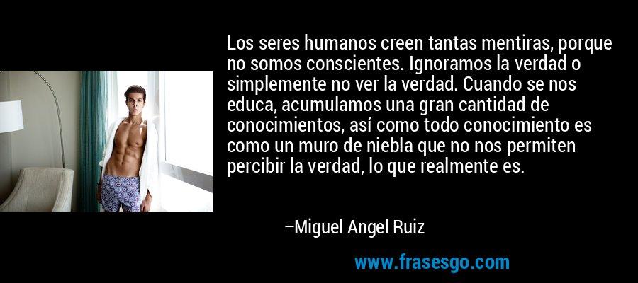 Los seres humanos creen tantas mentiras, porque no somos conscientes. Ignoramos la verdad o simplemente no ver la verdad. Cuando se nos educa, acumulamos una gran cantidad de conocimientos, así como todo conocimiento es como un muro de niebla que no nos permiten percibir la verdad, lo que realmente es. – Miguel Angel Ruiz