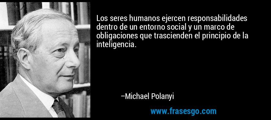 Los seres humanos ejercen responsabilidades dentro de un entorno social y un marco de obligaciones que trascienden el principio de la inteligencia. – Michael Polanyi