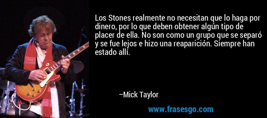 Los Stones realmente no necesitan que lo haga por dinero, por lo que deben obtener algún tipo de placer de ella. No son como un grupo que se separó y se fue lejos e hizo una reaparición. Siempre han estado allí. – Mick Taylor