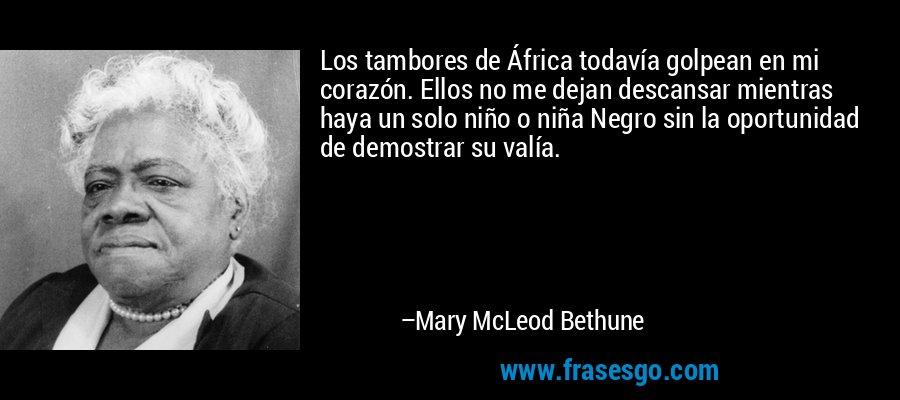 Los tambores de África todavía golpean en mi corazón. Ellos no me dejan descansar mientras haya un solo niño o niña Negro sin la oportunidad de demostrar su valía. – Mary McLeod Bethune