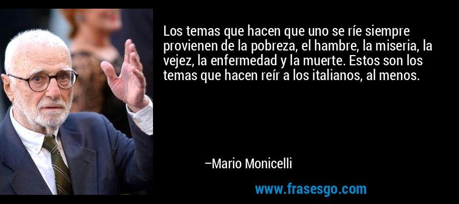 Los temas que hacen que uno se ríe siempre provienen de la pobreza, el hambre, la miseria, la vejez, la enfermedad y la muerte. Estos son los temas que hacen reír a los italianos, al menos. – Mario Monicelli