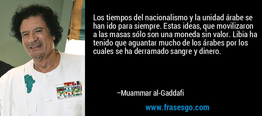 Los tiempos del nacionalismo y la unidad árabe se han ido para siempre. Estas ideas, que movilizaron a las masas sólo son una moneda sin valor. Libia ha tenido que aguantar mucho de los árabes por los cuales se ha derramado sangre y dinero. – Muammar al-Gaddafi