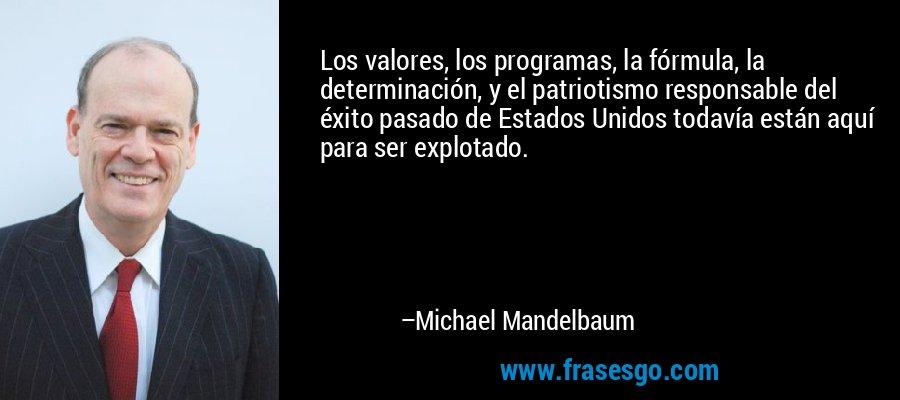 Los valores, los programas, la fórmula, la determinación, y el patriotismo responsable del éxito pasado de Estados Unidos todavía están aquí para ser explotado. – Michael Mandelbaum