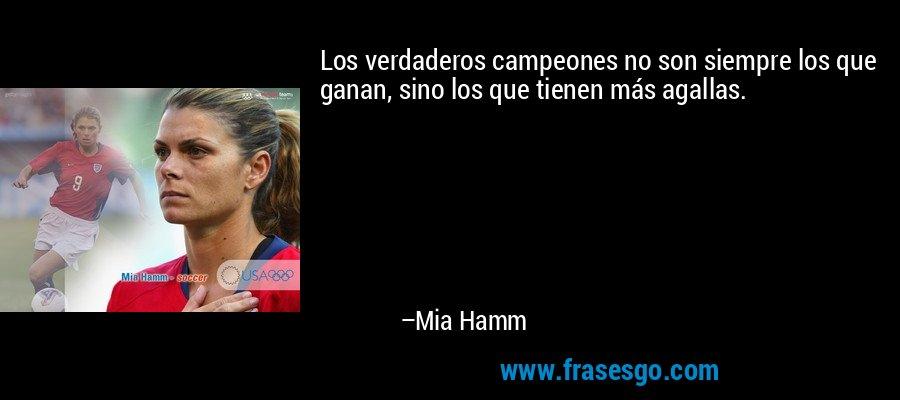 Los verdaderos campeones no son siempre los que ganan, sino los que tienen más agallas. – Mia Hamm