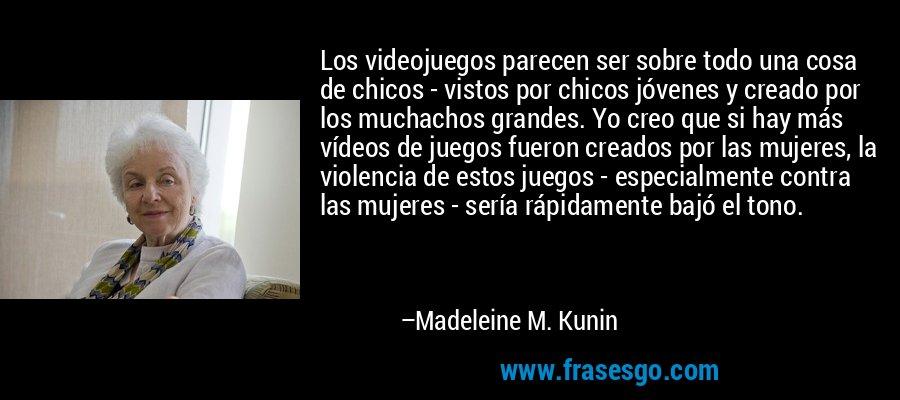 Los videojuegos parecen ser sobre todo una cosa de chicos - vistos por chicos jóvenes y creado por los muchachos grandes. Yo creo que si hay más vídeos de juegos fueron creados por las mujeres, la violencia de estos juegos - especialmente contra las mujeres - sería rápidamente bajó el tono. – Madeleine M. Kunin