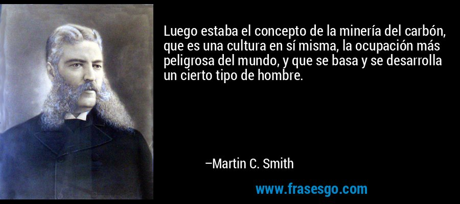 Luego estaba el concepto de la minería del carbón, que es una cultura en sí misma, la ocupación más peligrosa del mundo, y que se basa y se desarrolla un cierto tipo de hombre. – Martin C. Smith