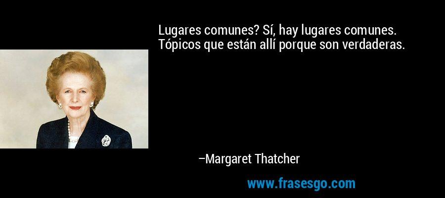 Lugares comunes? Sí, hay lugares comunes. Tópicos que están allí porque son verdaderas. – Margaret Thatcher