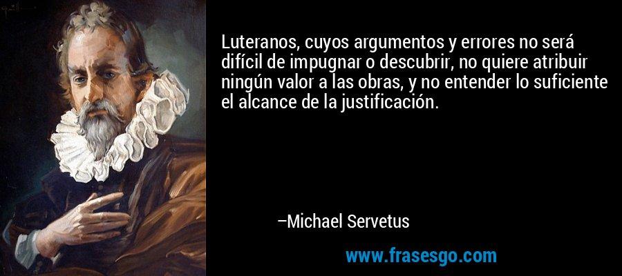 Luteranos, cuyos argumentos y errores no será difícil de impugnar o descubrir, no quiere atribuir ningún valor a las obras, y no entender lo suficiente el alcance de la justificación. – Michael Servetus