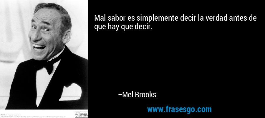 Mal sabor es simplemente decir la verdad antes de que hay que decir. – Mel Brooks