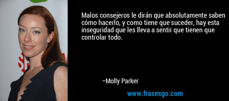 Malos consejeros le dirán que absolutamente saben cómo hacerlo, y como tiene que suceder, hay esta inseguridad que les lleva a sentir que tienen que controlar todo. – Molly Parker