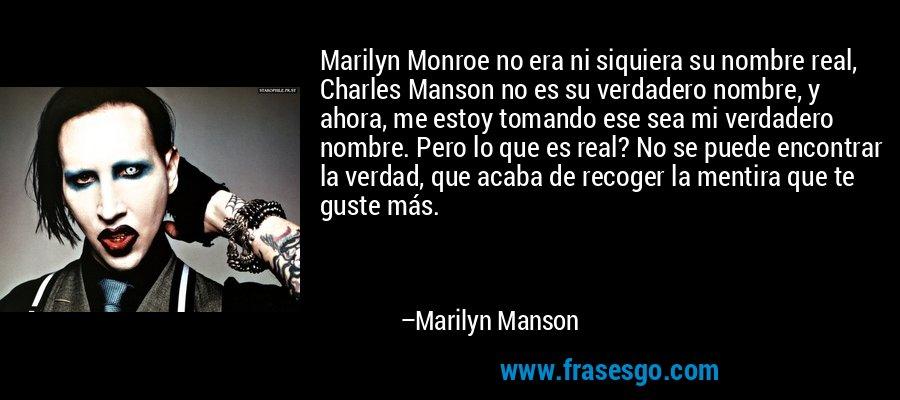 Marilyn Monroe no era ni siquiera su nombre real, Charles Manson no es su verdadero nombre, y ahora, me estoy tomando ese sea mi verdadero nombre. Pero lo que es real? No se puede encontrar la verdad, que acaba de recoger la mentira que te guste más. – Marilyn Manson