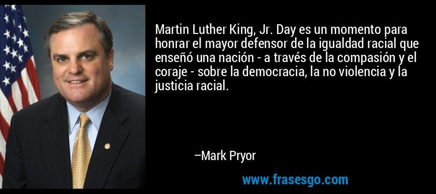 Martin Luther King, Jr. Day es un momento para honrar el mayor defensor de la igualdad racial que enseñó una nación - a través de la compasión y el coraje - sobre la democracia, la no violencia y la justicia racial. – Mark Pryor