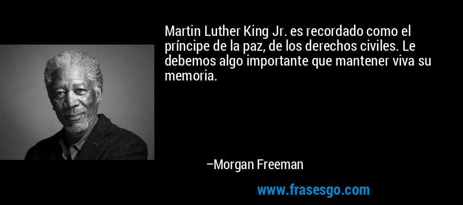 Martin Luther King Jr. es recordado como el príncipe de la paz, de los derechos civiles. Le debemos algo importante que mantener viva su memoria. – Morgan Freeman