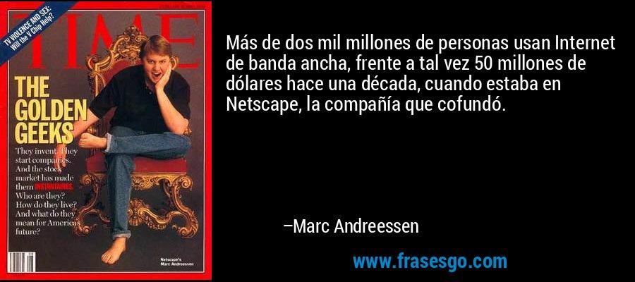 Más de dos mil millones de personas usan Internet de banda ancha, frente a tal vez 50 millones de dólares hace una década, cuando estaba en Netscape, la compañía que cofundó. – Marc Andreessen