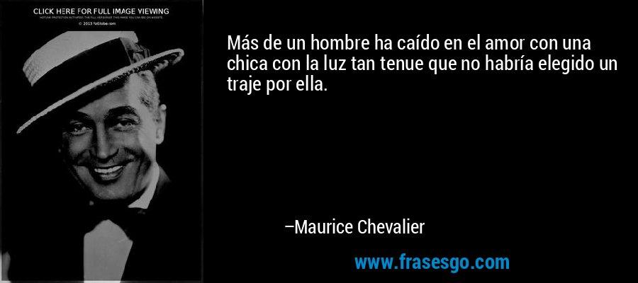 Más de un hombre ha caído en el amor con una chica con la luz tan tenue que no habría elegido un traje por ella. – Maurice Chevalier