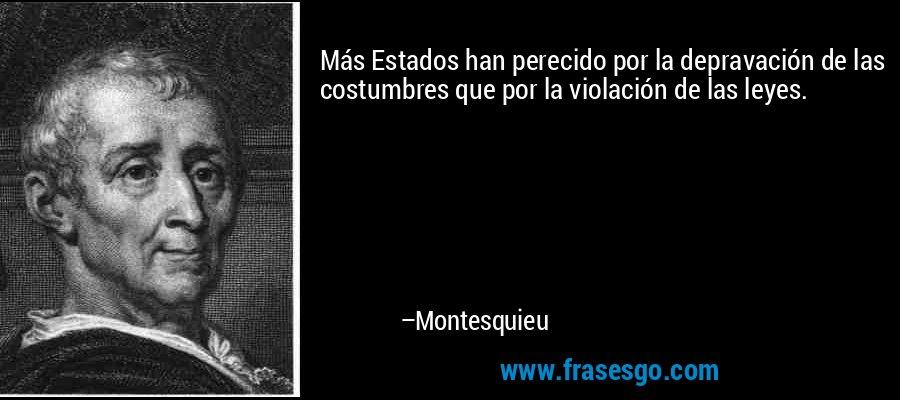 Más Estados han perecido por la depravación de las costumbres que por la violación de las leyes. – Montesquieu