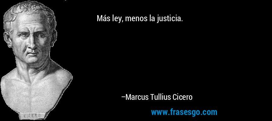 Más ley, menos la justicia. – Marcus Tullius Cicero