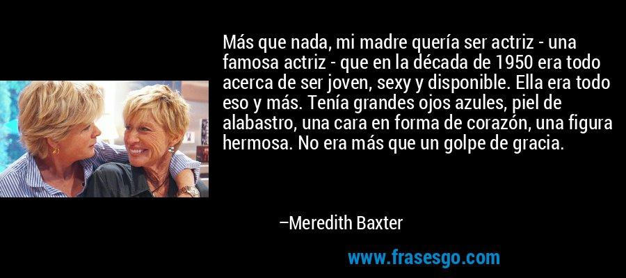 Más que nada, mi madre quería ser actriz - una famosa actriz - que en la década de 1950 era todo acerca de ser joven, sexy y disponible. Ella era todo eso y más. Tenía grandes ojos azules, piel de alabastro, una cara en forma de corazón, una figura hermosa. No era más que un golpe de gracia. – Meredith Baxter