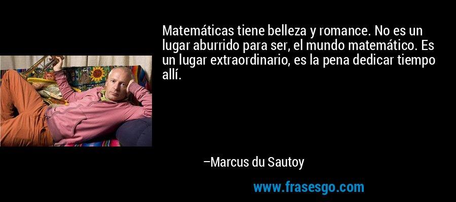 Matemáticas tiene belleza y romance. No es un lugar aburrido para ser, el mundo matemático. Es un lugar extraordinario, es la pena dedicar tiempo allí. – Marcus du Sautoy
