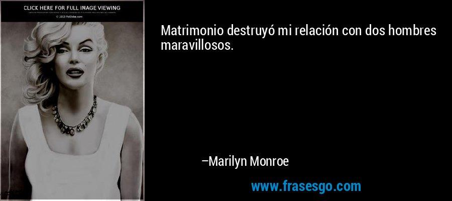 Matrimonio destruyó mi relación con dos hombres maravillosos. – Marilyn Monroe