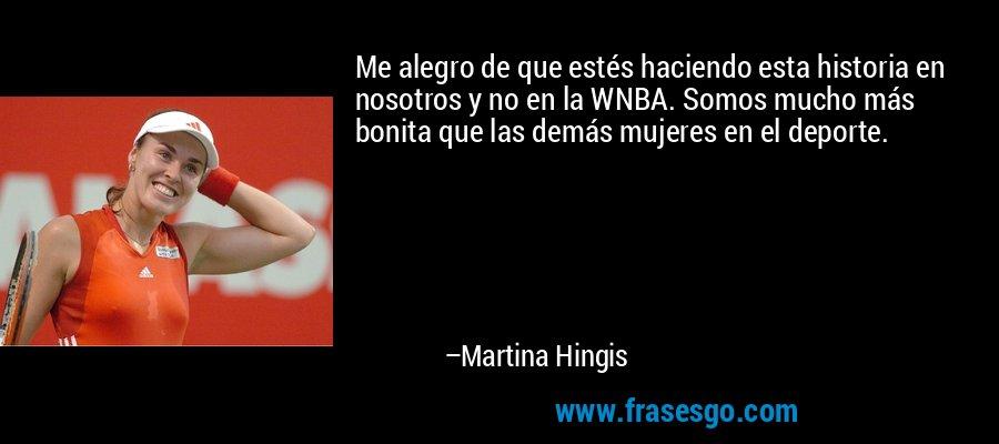 Me alegro de que estés haciendo esta historia en nosotros y no en la WNBA. Somos mucho más bonita que las demás mujeres en el deporte. – Martina Hingis