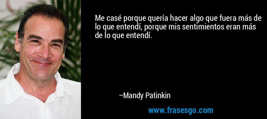 Me casé porque quería hacer algo que fuera más de lo que entendí, porque mis sentimientos eran más de lo que entendí. – Mandy Patinkin