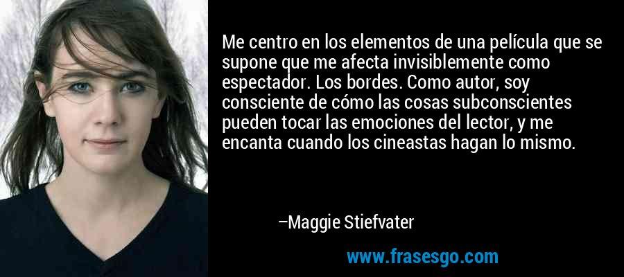 Me centro en los elementos de una película que se supone que me afecta invisiblemente como espectador. Los bordes. Como autor, soy consciente de cómo las cosas subconscientes pueden tocar las emociones del lector, y me encanta cuando los cineastas hagan lo mismo. – Maggie Stiefvater