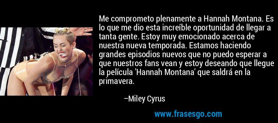 Me comprometo plenamente a Hannah Montana. Es lo que me dio esta increíble oportunidad de llegar a tanta gente. Estoy muy emocionado acerca de nuestra nueva temporada. Estamos haciendo grandes episodios nuevos que no puedo esperar a que nuestros fans vean y estoy deseando que llegue la película 'Hannah Montana' que saldrá en la primavera. – Miley Cyrus