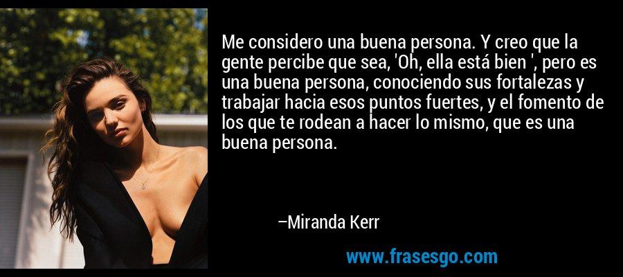 Me considero una buena persona. Y creo que la gente percibe que sea, 'Oh, ella está bien ', pero es una buena persona, conociendo sus fortalezas y trabajar hacia esos puntos fuertes, y el fomento de los que te rodean a hacer lo mismo, que es una buena persona. – Miranda Kerr