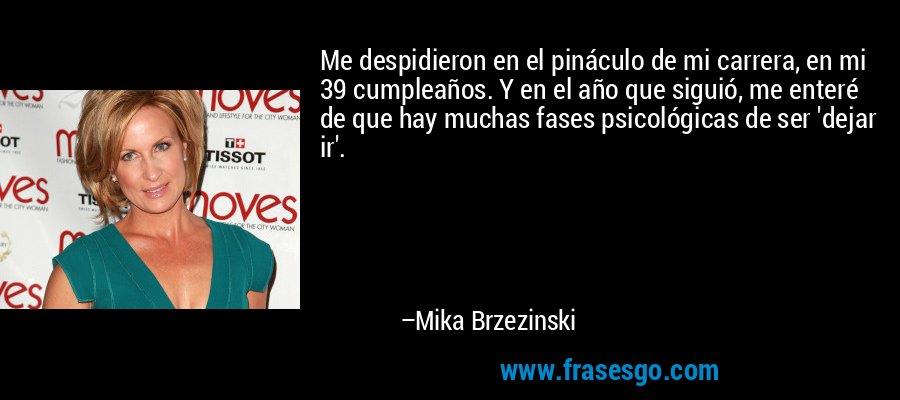 Me despidieron en el pináculo de mi carrera, en mi 39 cumpleaños. Y en el año que siguió, me enteré de que hay muchas fases psicológicas de ser 'dejar ir'. – Mika Brzezinski