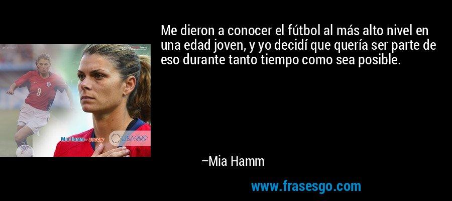 Me dieron a conocer el fútbol al más alto nivel en una edad joven, y yo decidí que quería ser parte de eso durante tanto tiempo como sea posible. – Mia Hamm
