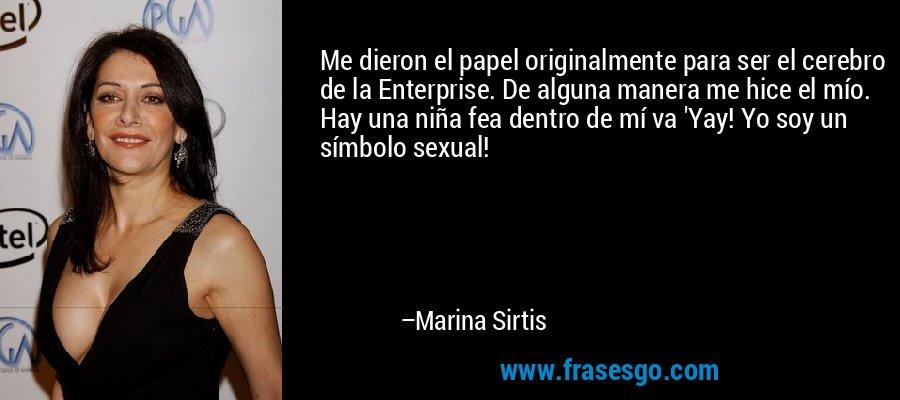 Me dieron el papel originalmente para ser el cerebro de la Enterprise. De alguna manera me hice el mío. Hay una niña fea dentro de mí va 'Yay! Yo soy un símbolo sexual! – Marina Sirtis