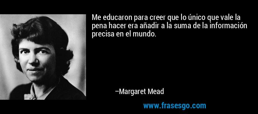 Me educaron para creer que lo único que vale la pena hacer era añadir a la suma de la información precisa en el mundo. – Margaret Mead
