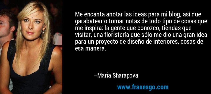 Me encanta anotar las ideas para mi blog, así que garabatear o tomar notas de todo tipo de cosas que me inspira: la gente que conozco, tiendas que visitar, una floristería que sólo me dio una gran idea para un proyecto de diseño de interiores, cosas de esa manera. – Maria Sharapova