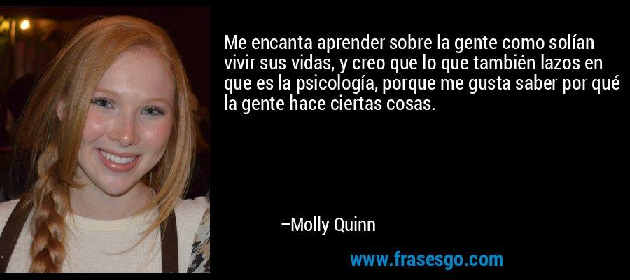 Me encanta aprender sobre la gente como solían vivir sus vidas, y creo que lo que también lazos en que es la psicología, porque me gusta saber por qué la gente hace ciertas cosas. – Molly Quinn