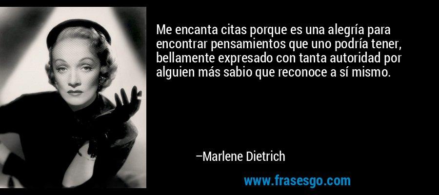 Me encanta citas porque es una alegría para encontrar pensamientos que uno podría tener, bellamente expresado con tanta autoridad por alguien más sabio que reconoce a sí mismo. – Marlene Dietrich
