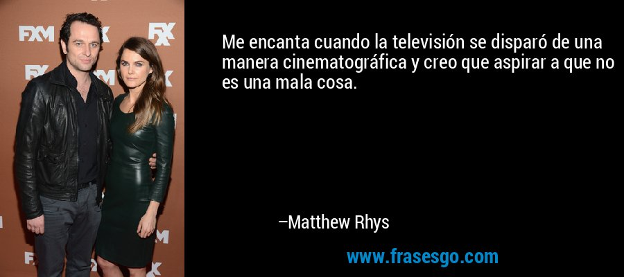 Me encanta cuando la televisión se disparó de una manera cinematográfica y creo que aspirar a que no es una mala cosa. – Matthew Rhys