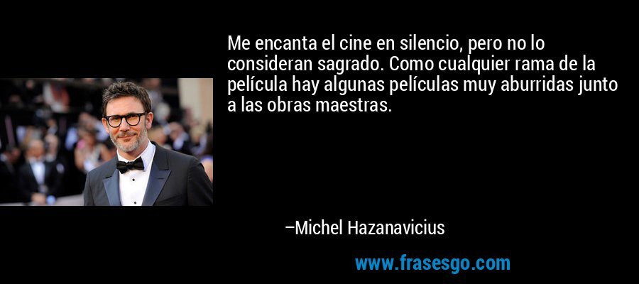 Me encanta el cine en silencio, pero no lo consideran sagrado. Como cualquier rama de la película hay algunas películas muy aburridas junto a las obras maestras. – Michel Hazanavicius