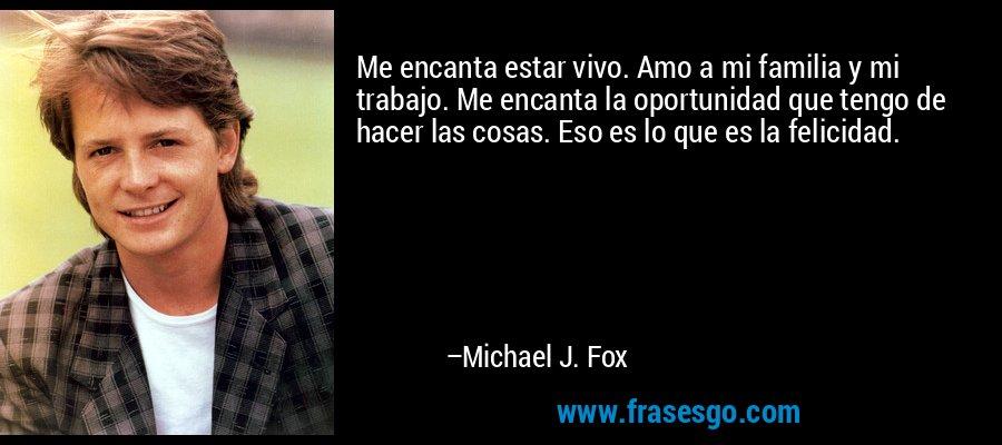 Me encanta estar vivo. Amo a mi familia y mi trabajo. Me encanta la oportunidad que tengo de hacer las cosas. Eso es lo que es la felicidad. – Michael J. Fox