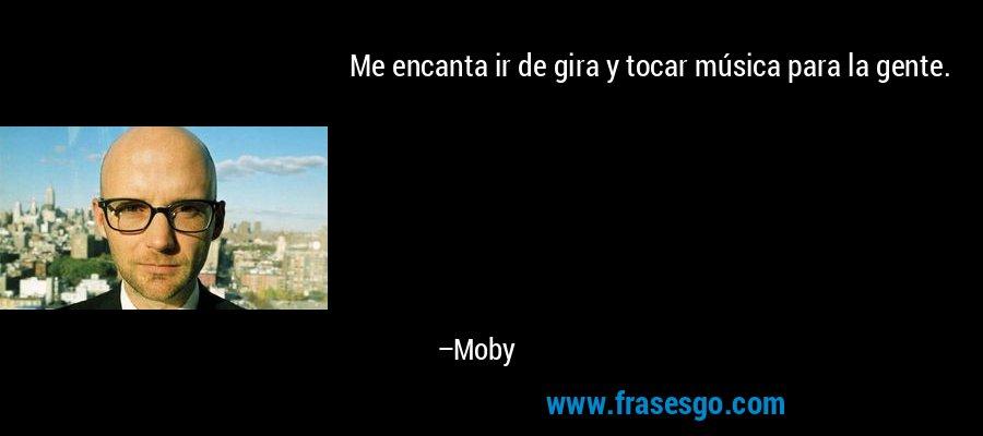 Me encanta ir de gira y tocar música para la gente. – Moby