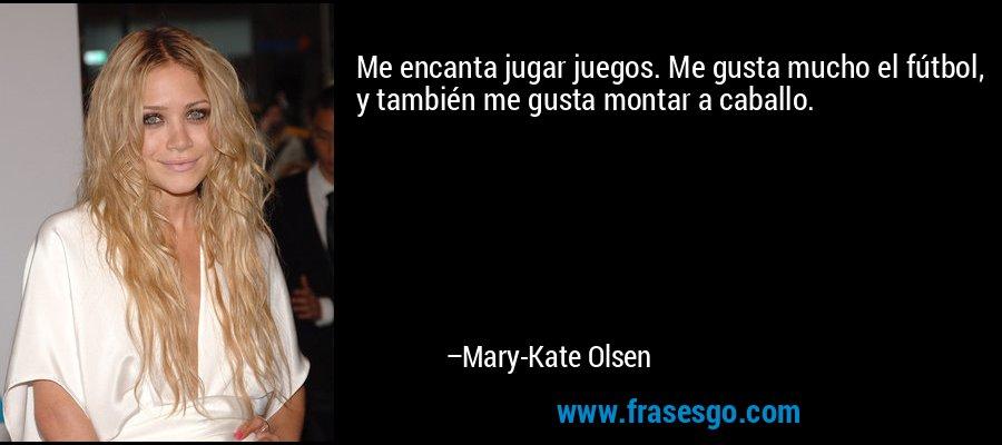 Me encanta jugar juegos. Me gusta mucho el fútbol, y también me gusta montar a caballo. – Mary-Kate Olsen
