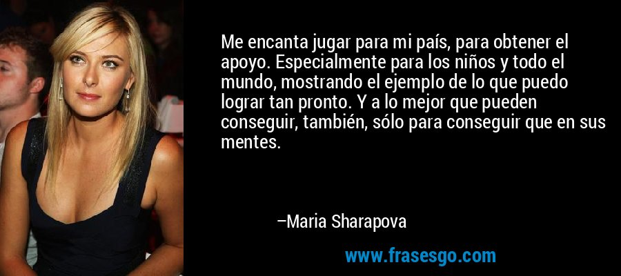 Me encanta jugar para mi país, para obtener el apoyo. Especialmente para los niños y todo el mundo, mostrando el ejemplo de lo que puedo lograr tan pronto. Y a lo mejor que pueden conseguir, también, sólo para conseguir que en sus mentes. – Maria Sharapova