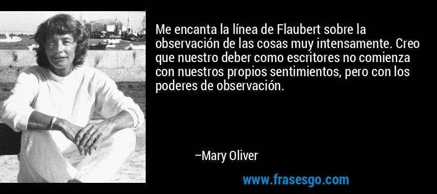 Me encanta la línea de Flaubert sobre la observación de las cosas muy intensamente. Creo que nuestro deber como escritores no comienza con nuestros propios sentimientos, pero con los poderes de observación. – Mary Oliver