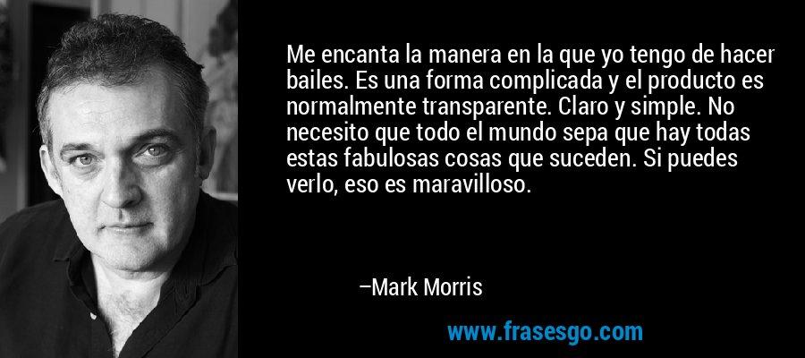 Me encanta la manera en la que yo tengo de hacer bailes. Es una forma complicada y el producto es normalmente transparente. Claro y simple. No necesito que todo el mundo sepa que hay todas estas fabulosas cosas que suceden. Si puedes verlo, eso es maravilloso. – Mark Morris