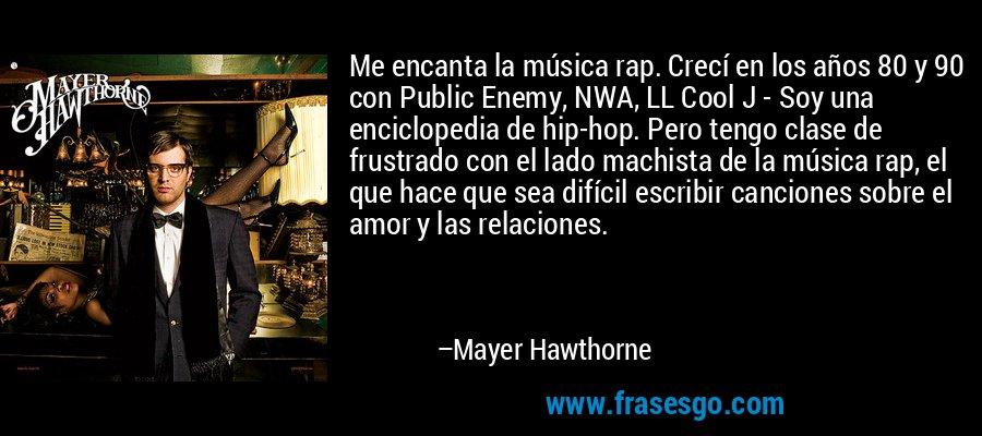 Me encanta la música rap. Crecí en los años 80 y 90 con Public Enemy, NWA, LL Cool J - Soy una enciclopedia de hip-hop. Pero tengo clase de frustrado con el lado machista de la música rap, el que hace que sea difícil escribir canciones sobre el amor y las relaciones. – Mayer Hawthorne