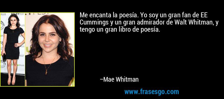 Me encanta la poesía. Yo soy un gran fan de EE Cummings y un gran admirador de Walt Whitman, y tengo un gran libro de poesía. – Mae Whitman