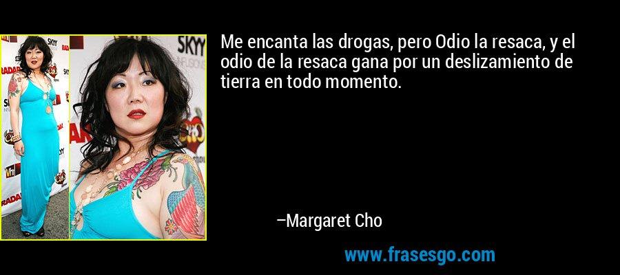 Me encanta las drogas, pero Odio la resaca, y el odio de la resaca gana por un deslizamiento de tierra en todo momento. – Margaret Cho