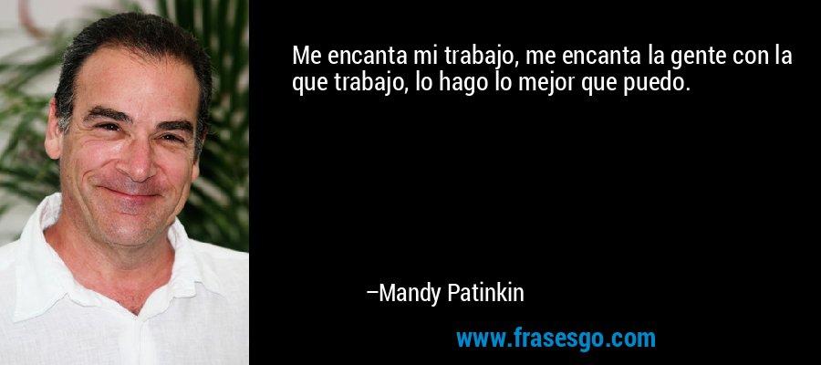 Me encanta mi trabajo, me encanta la gente con la que trabajo, lo hago lo mejor que puedo. – Mandy Patinkin