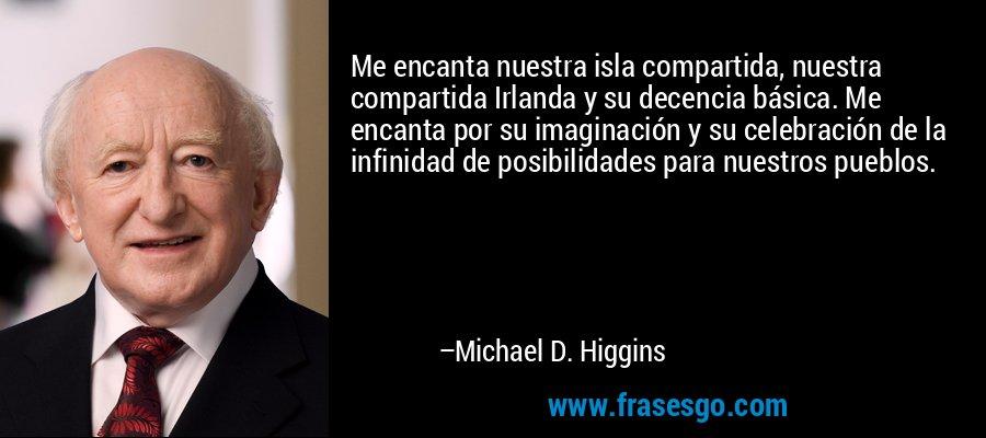 Me encanta nuestra isla compartida, nuestra compartida Irlanda y su decencia básica. Me encanta por su imaginación y su celebración de la infinidad de posibilidades para nuestros pueblos. – Michael D. Higgins